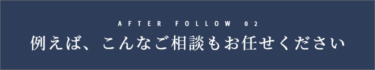 AFTER FOLLOW 02 例えば、こんなご相談もお任せください