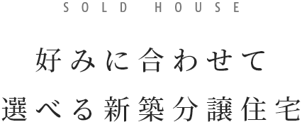 SOLD HOUSE 好みに合わせて選べる新築分譲住宅